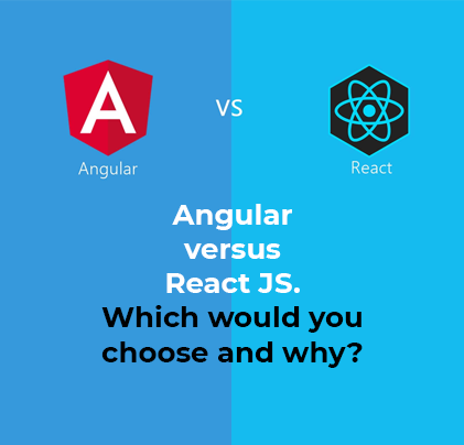 Angular versus React JS. Which would you choose and why?