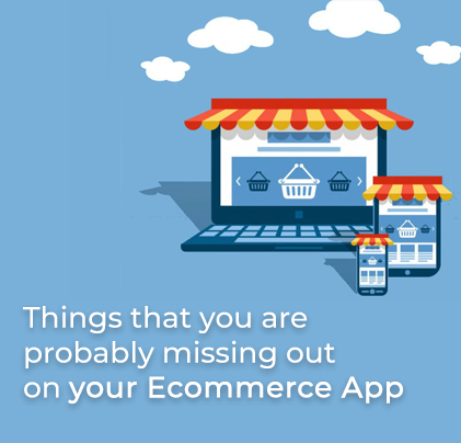 Things that you are probably missing out on your E-commerce App
